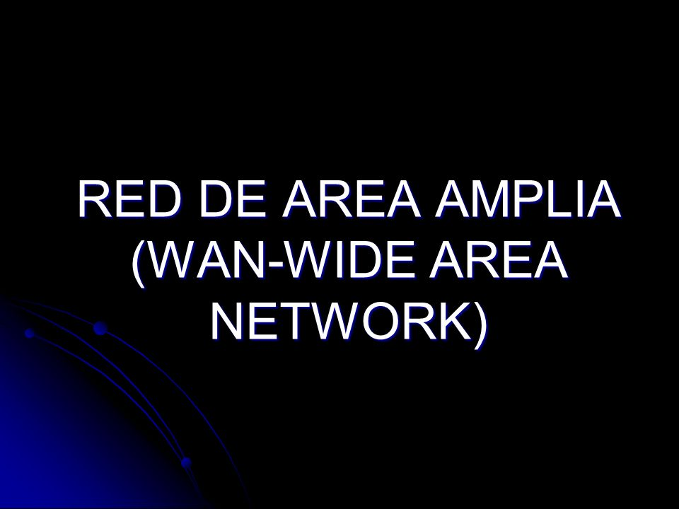 RED DE AREA AMPLIA (WAN-WIDE AREA NETWORK)