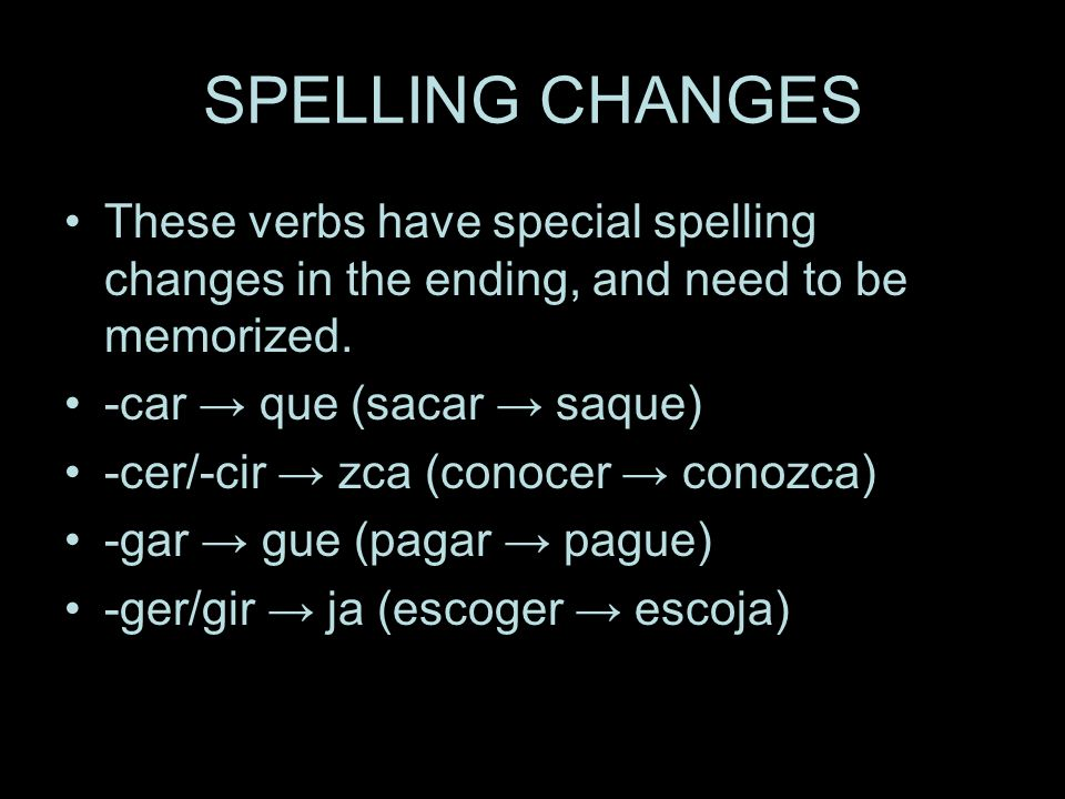 SPELLING CHANGES These verbs have special spelling changes in the ending, and need to be memorized.