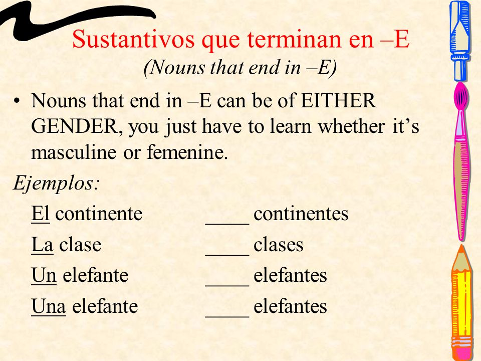 Sustantivos que terminan en –E (Nouns that end in –E) Nouns that end in –E can be of EITHER GENDER, you just have to learn whether its masculine or femenine.