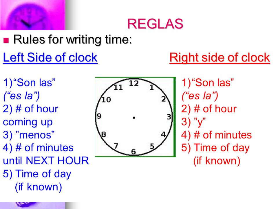 REGLAS Rules for writing time: Rules for writing time: Left Side of clock Right side of clock 1)Son las (es la) 2) # of hour coming up 3) menos 4) # of minutes until NEXT HOUR 5) Time of day (if known) 1)Son las (es la) 2) # of hour 3) y 4) # of minutes 5) Time of day (if known)