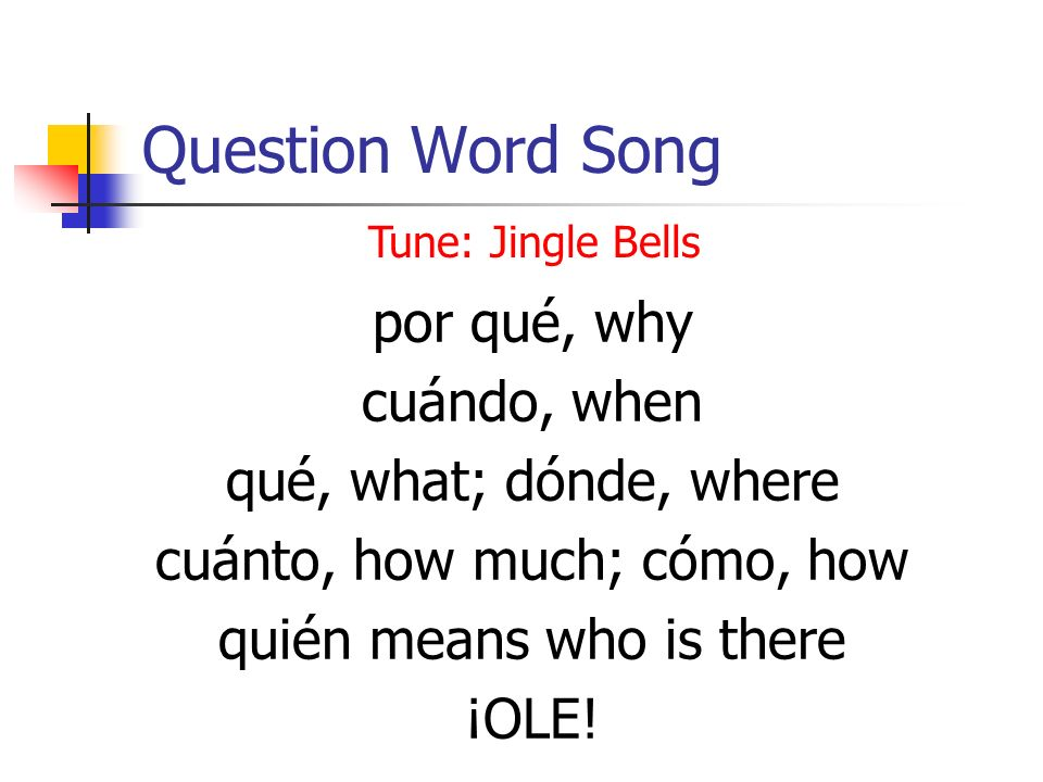Question Word Song por qué, why cuándo, when qué, what; dónde, where cuánto, how much; cómo, how quién means who is there ¡OLE.
