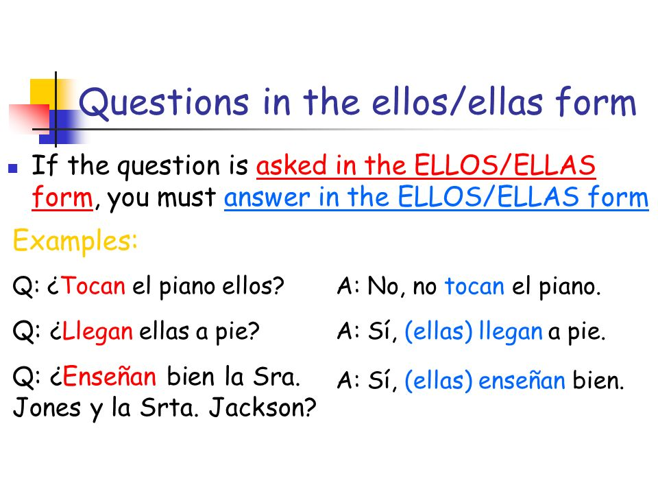 Questions in the ellos/ellas form If the question is asked in the ELLOS/ELLAS form, you must answer in the ELLOS/ELLAS form Examples: Q: ¿Tocan el piano ellos.
