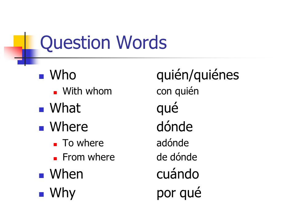 Question Words Whoquién/quiénes With whomcon quién Whatqué Wheredónde To whereadónde From wherede dónde Whencuándo Whypor qué