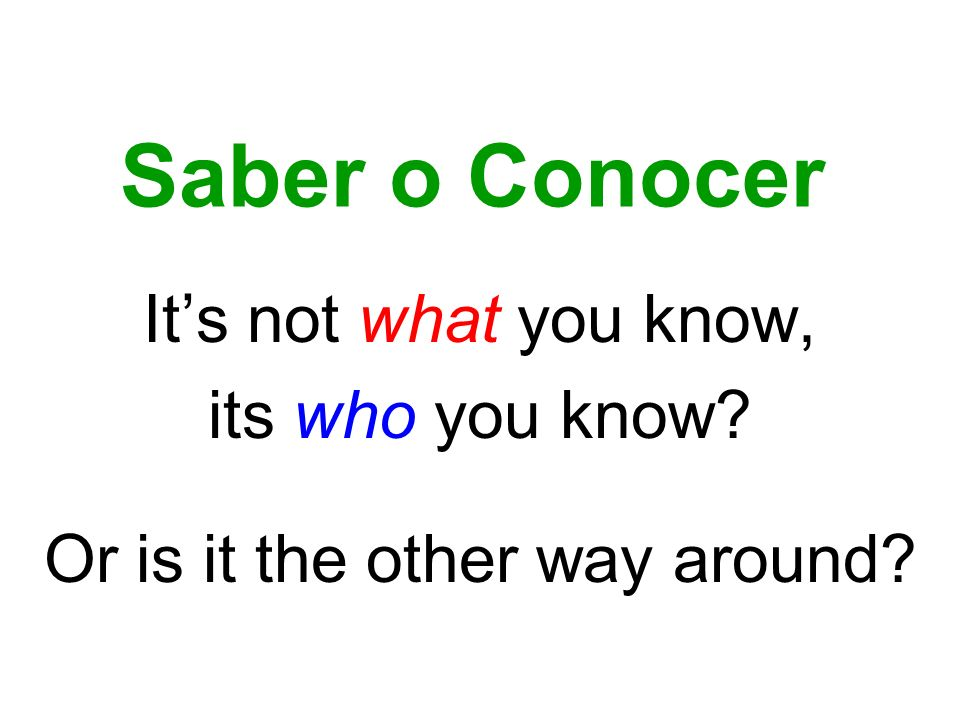 Saber o Conocer Its not what you know, its who you know Or is it the other way around