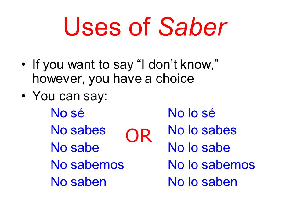 Uses of Saber If you want to say I dont know, however, you have a choice You can say: No séNo lo sé No sabesNo lo sabes No sabeNo lo sabe No sabemosNo lo sabemos No sabenNo lo saben OR