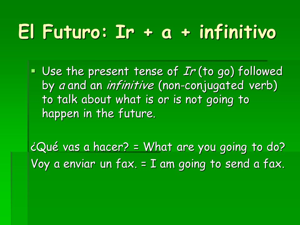 El Futuro: Ir + a + infinitivo Use the present tense of Ir (to go) followed by a and an infinitive (non-conjugated verb) to talk about what is or is not going to happen in the future.
