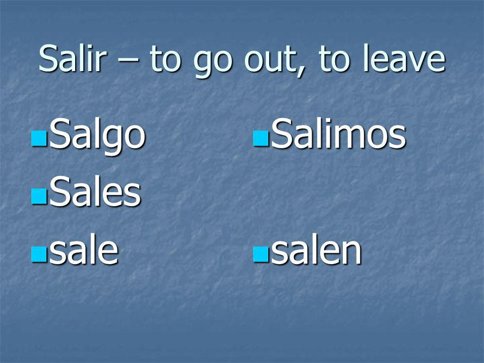 Salir – to go out, to leave Salgo Salgo Sales Sales sale sale Salimos Salimos salen salen