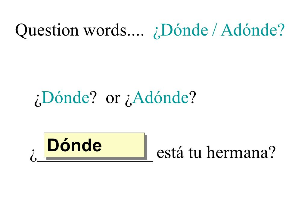 Question words.... ¿Dónde / Adónde ¿Dónde or ¿Adónde ¿_____________ está tu hermana Dónde