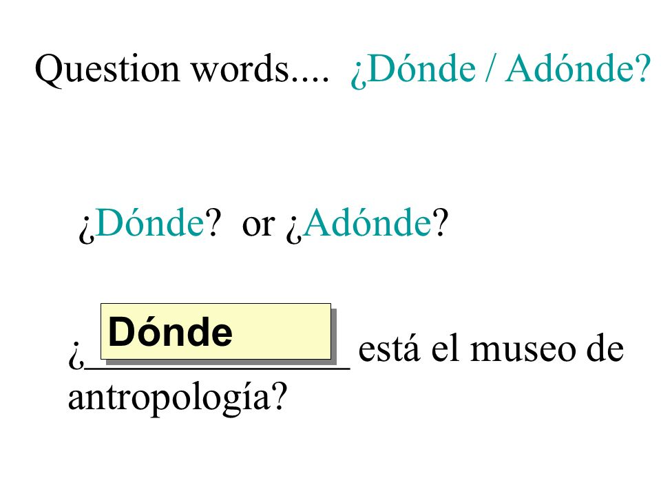 Question words.... ¿Dónde / Adónde. ¿Dónde. or ¿Adónde.
