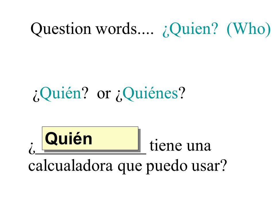 Question words.... ¿Quien. (Who) ¿Quién. or ¿Quiénes.
