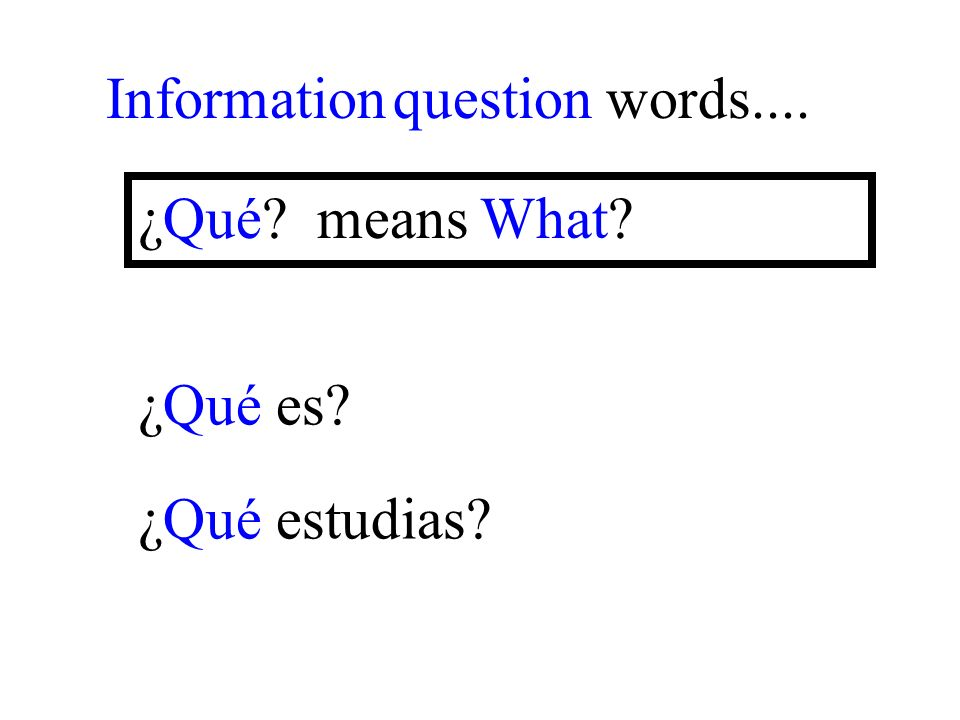 ¿Qué estudias Information question words.... ¿Qué means What ¿Qué es