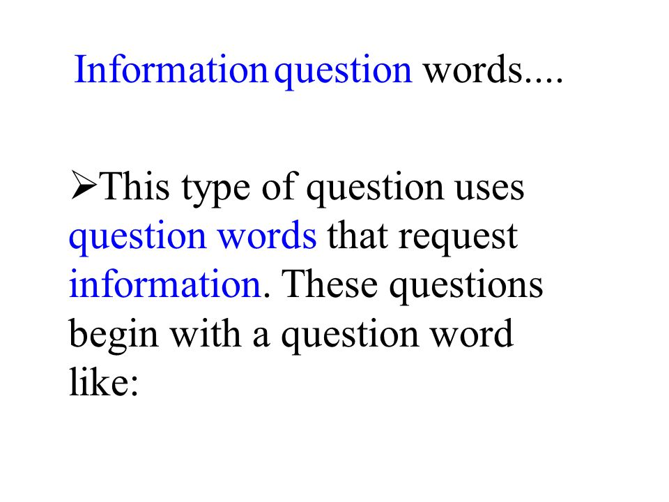 Information question words.... This type of question uses question words that request information.