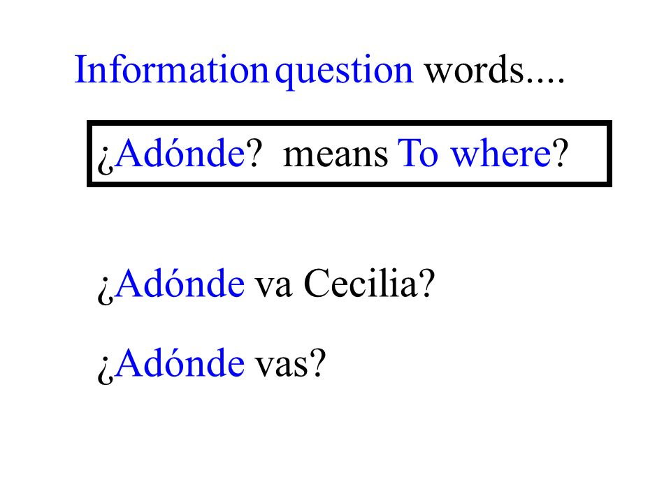¿Adónde vas Information question words.... ¿Adónde means To where ¿Adónde va Cecilia