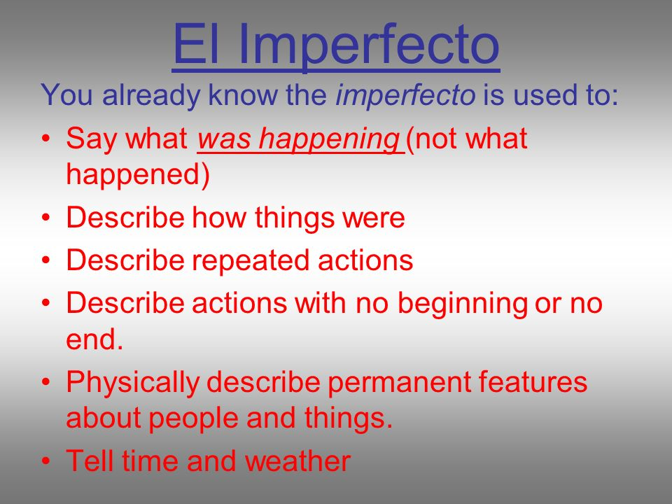 El Imperfecto You already know the imperfecto is used to: Say what was happening (not what happened) Describe how things were Describe repeated actions Describe actions with no beginning or no end.