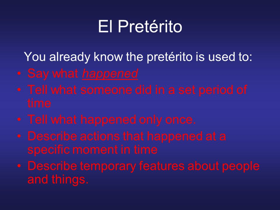 El Pretérito You already know the pretérito is used to: Say what happened Tell what someone did in a set period of time Tell what happened only once.