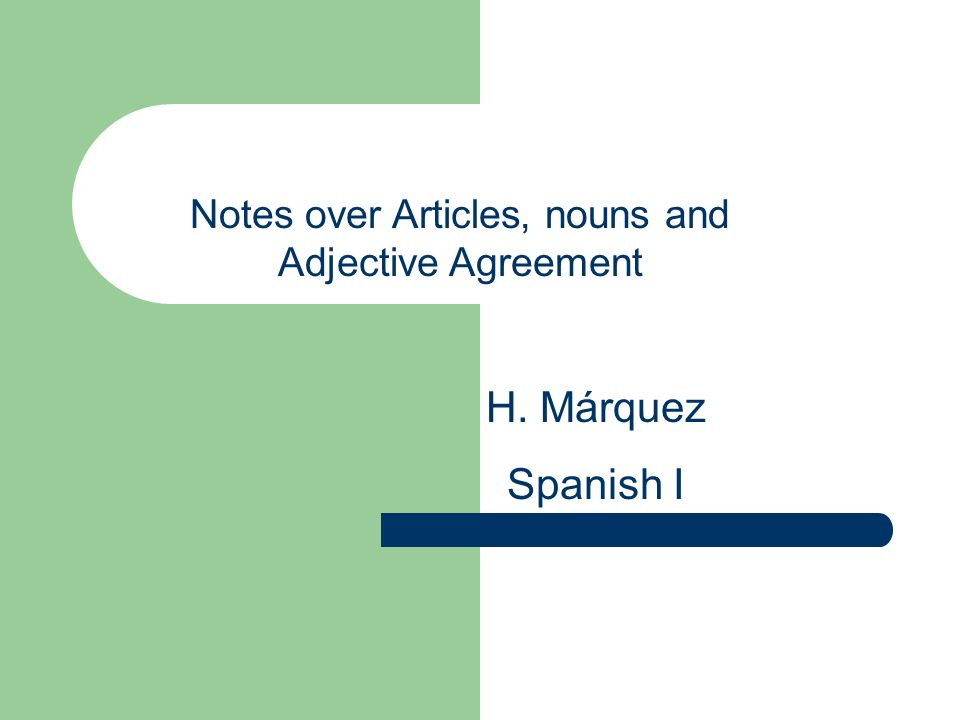 Notes over Articles, nouns and Adjective Agreement H. Márquez Spanish I