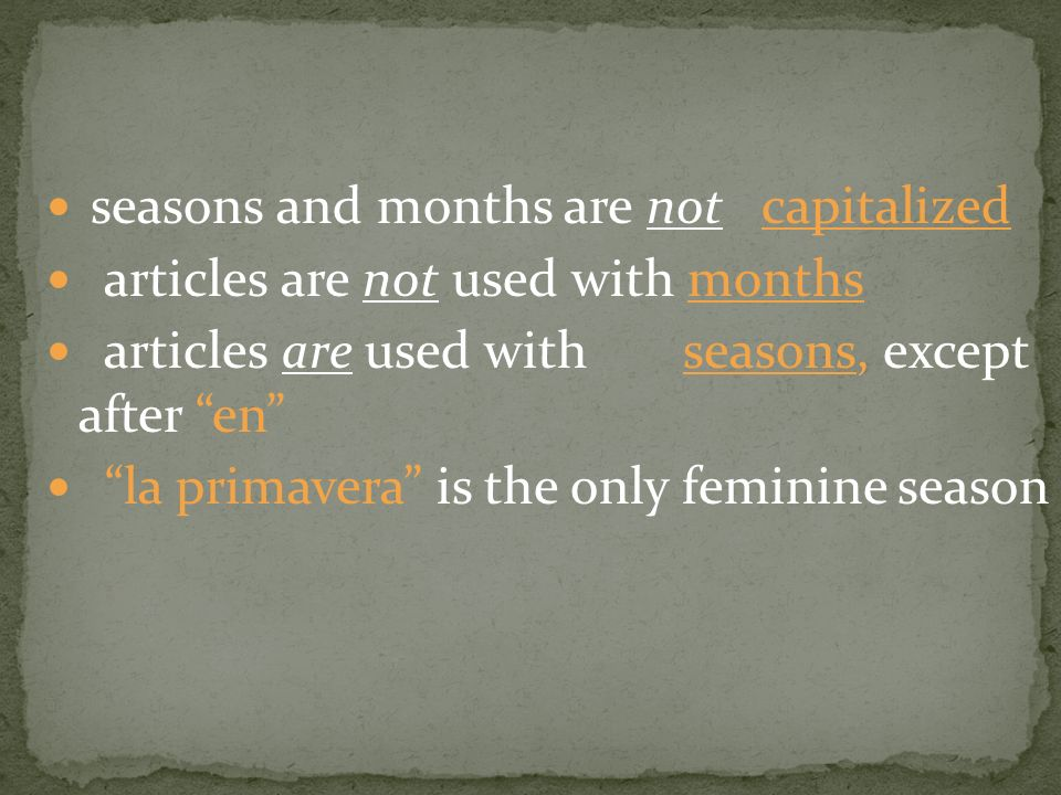 seasons and months are not capitalized articles are not used with months articles are used with seasons, except after en la primavera is the only feminine season