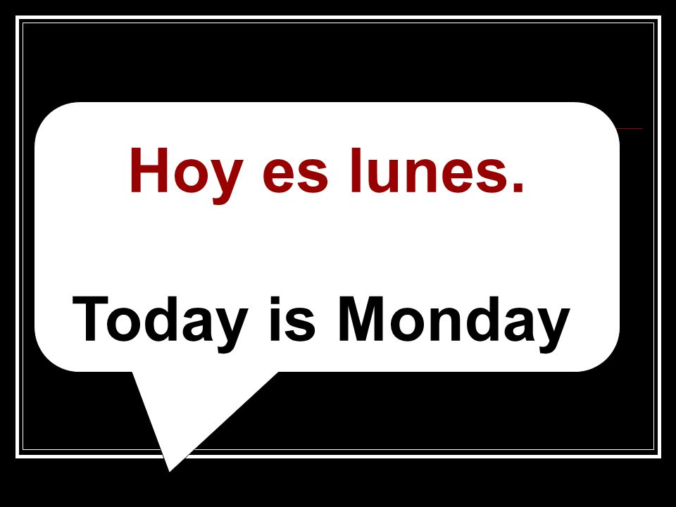 __________________________________ Hoy es lunes. Today is Monday.