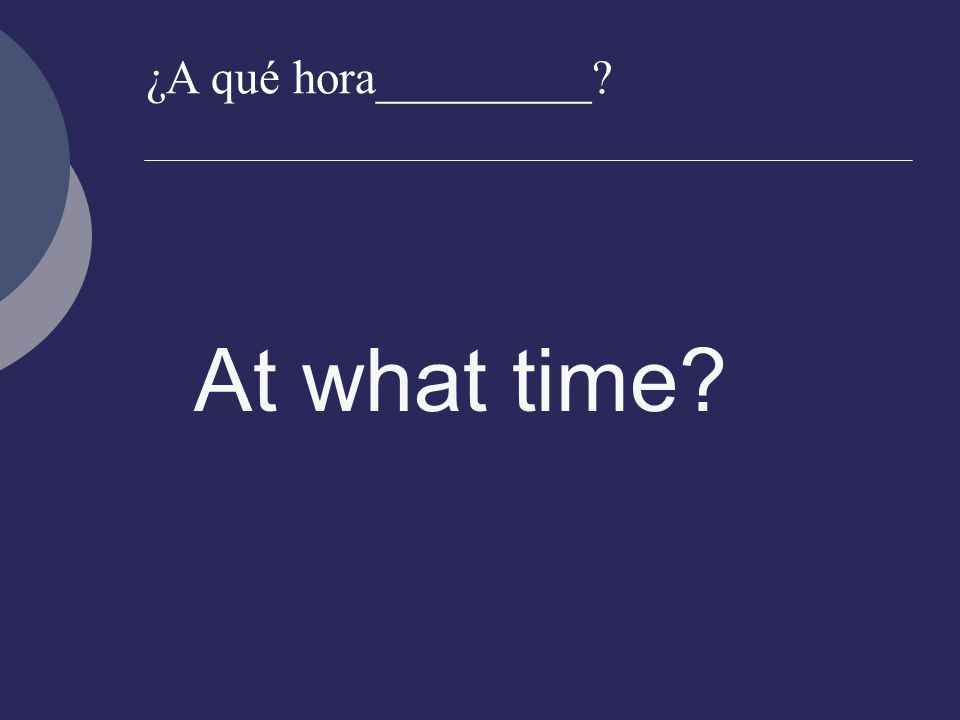¿A qué hora_________ At what time