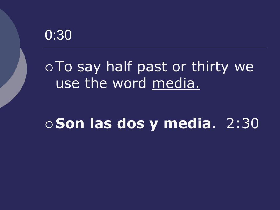 0:30 To say half past or thirty we use the word media. Son las dos y media. 2:30