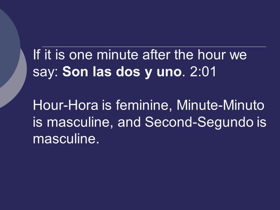 If it is one minute after the hour we say: Son las dos y uno.