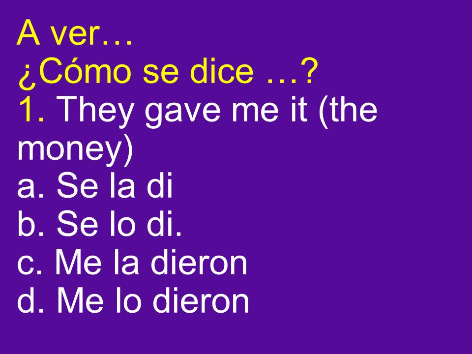 A ver… ¿Cómo se dice …. 1. They gave me it (the money) a.