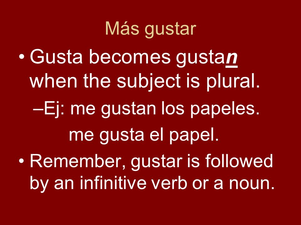 Más gustar Gusta becomes gustan when the subject is plural.