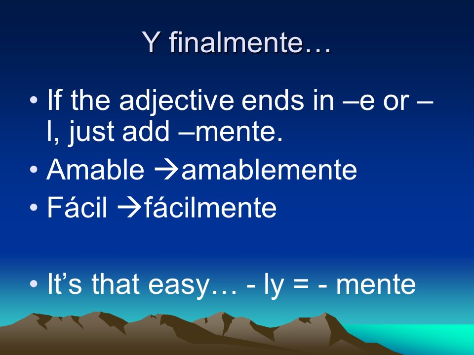 Y finalmente… If the adjective ends in –e or – l, just add –mente.