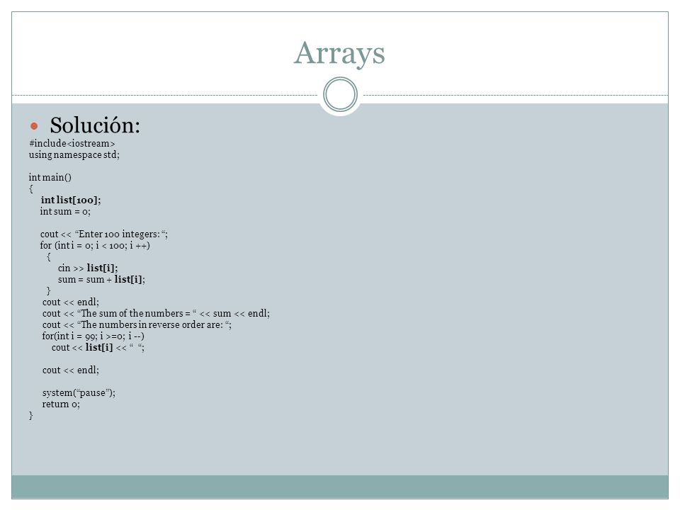 Arrays Solución: #include using namespace std; int main() { int list[100]; int sum = 0; cout << Enter 100 integers: ; for (int i = 0; i < 100; i ++) { cin >> list[i]; sum = sum + list[i]; } cout << endl; cout << The sum of the numbers = << sum << endl; cout << The numbers in reverse order are: ; for(int i = 99; i >=0; i --) cout << list[i] << ; cout << endl; system(pause); return 0; }