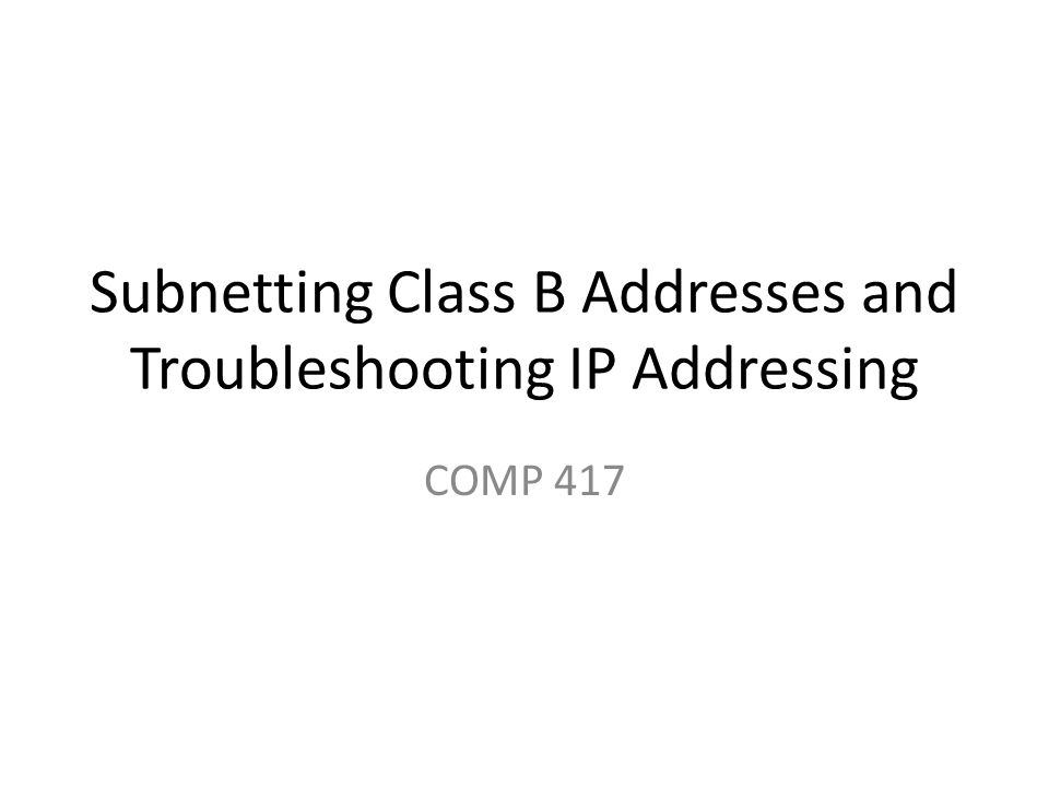 Subnetting Class B Addresses and Troubleshooting IP Addressing COMP 417