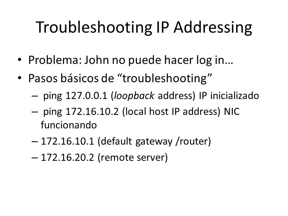 Troubleshooting IP Addressing Problema: John no puede hacer log in… Pasos básicos de troubleshooting – ping (loopback address) IP inicializado – ping (local host IP address) NIC funcionando – (default gateway /router) – (remote server)