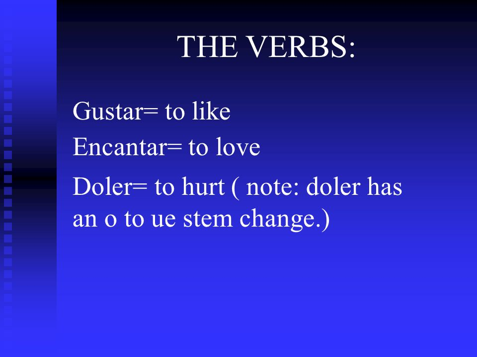 THE VERBS: Gustar= to like Encantar= to love Doler= to hurt ( note: doler has an o to ue stem change.)