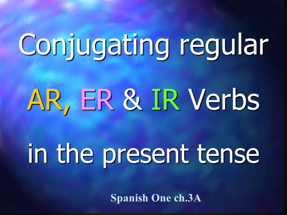Conjugating regular AR, ER & IR Verbs in the present tense Spanish One ch.3A