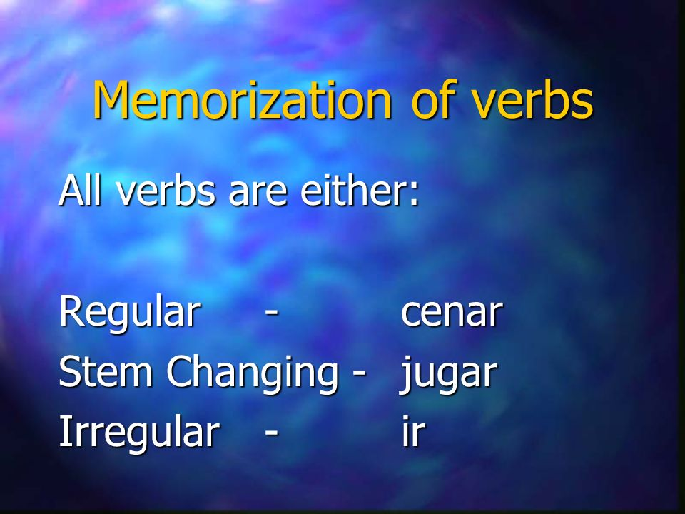Memorization of verbs All verbs are either: Regular -cenar Stem Changing - jugar Irregular-ir