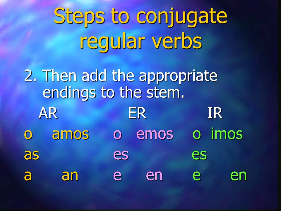 Steps to conjugate regular verbs 2. Then add the appropriate endings to the stem.