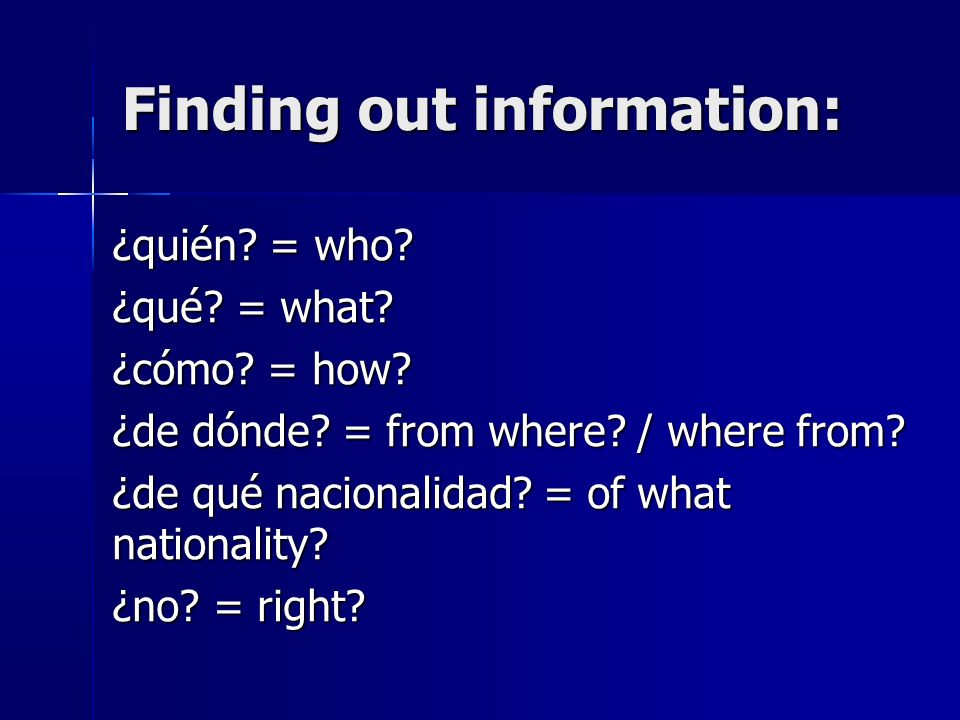 Finding out information: ¿quién. = who. ¿qué. = what.