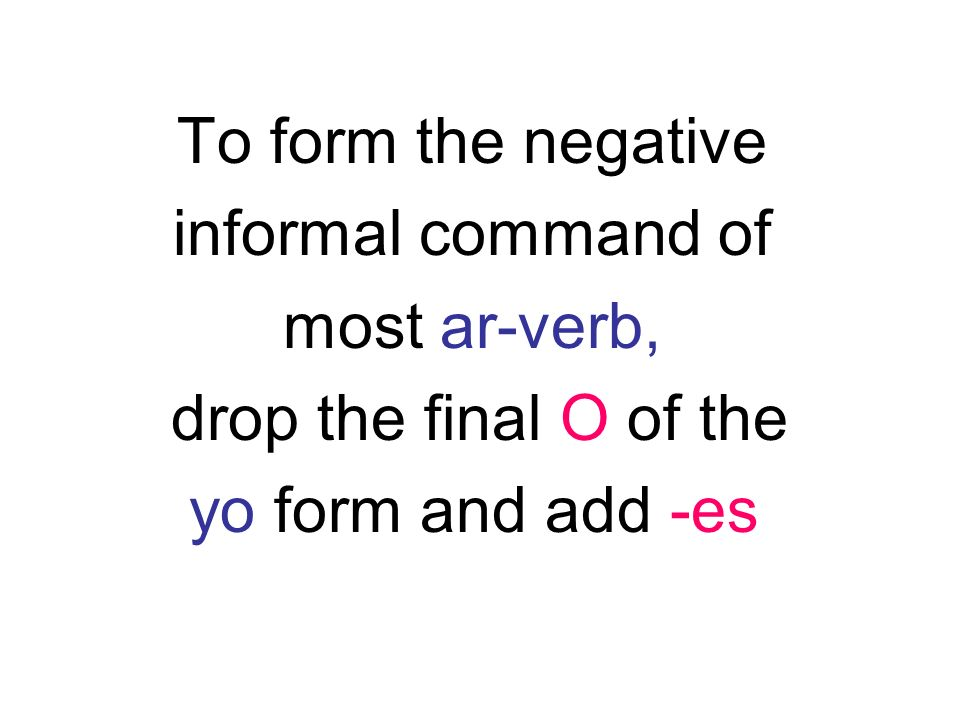 To form the negative informal command of most ar-verb, drop the final O of the yo form and add -es