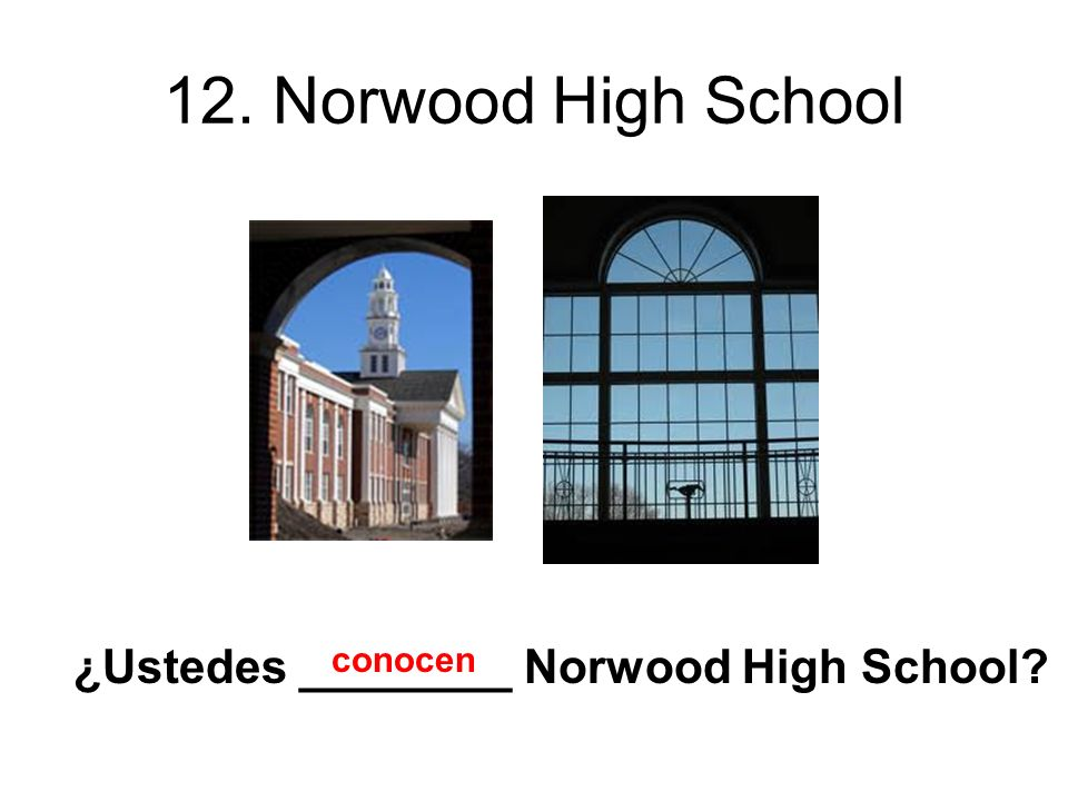 12. Norwood High School ¿Ustedes ________ Norwood High School conocen