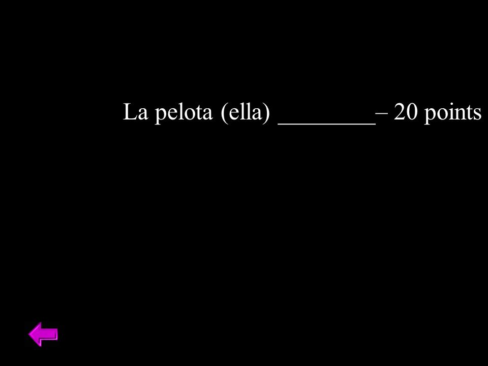 La pelota (ella) ________– 20 points