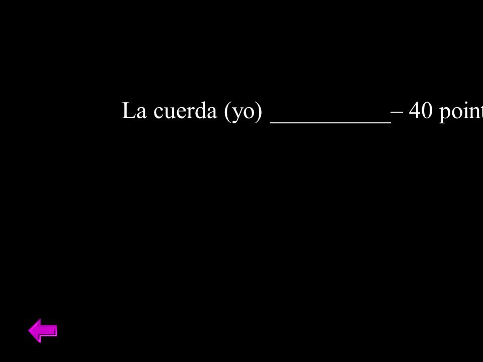 La cuerda (yo) __________– 40 points