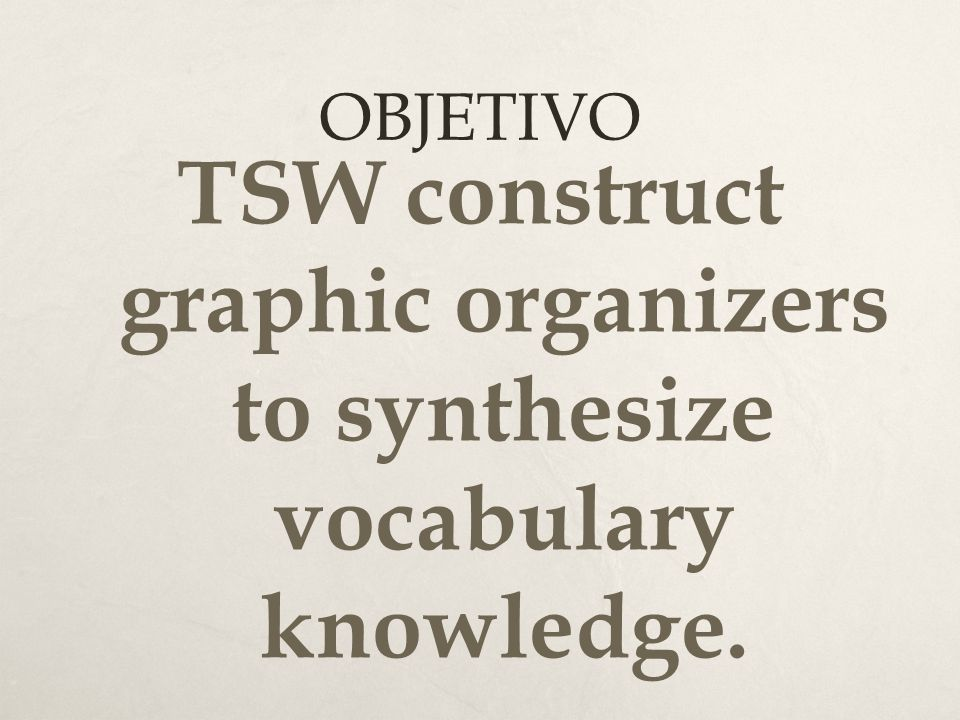 OBJETIVO TSW construct graphic organizers to synthesize vocabulary knowledge.