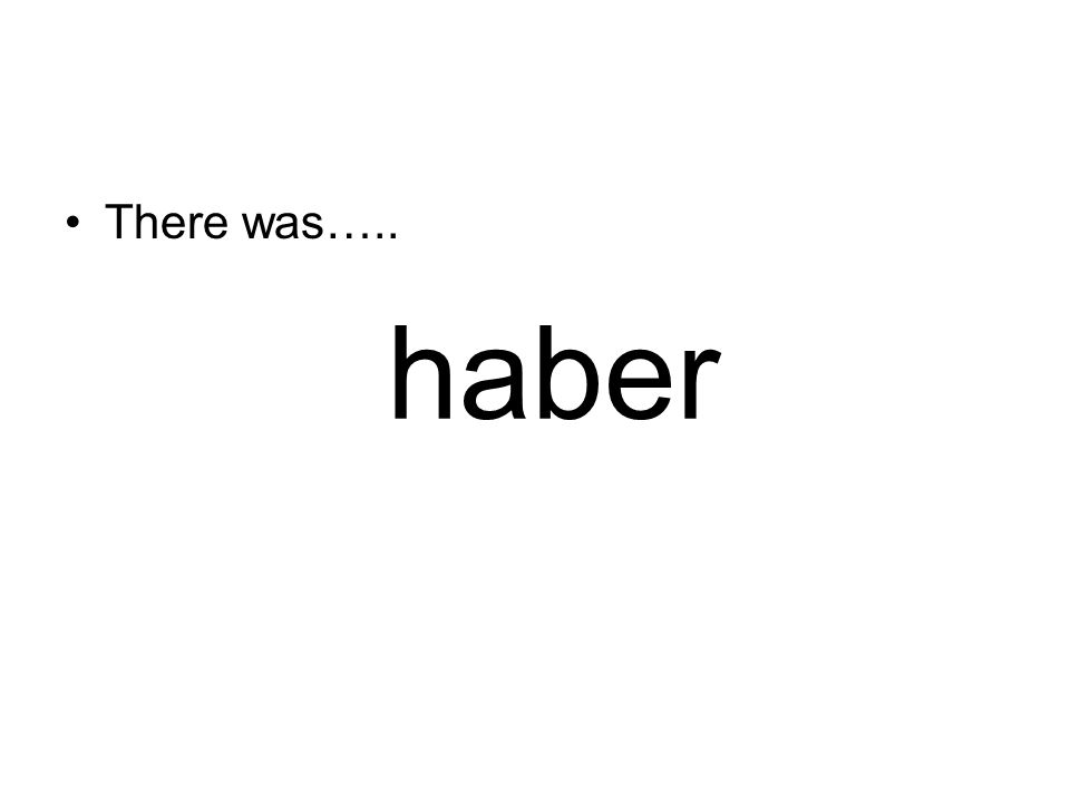 haber There was…..