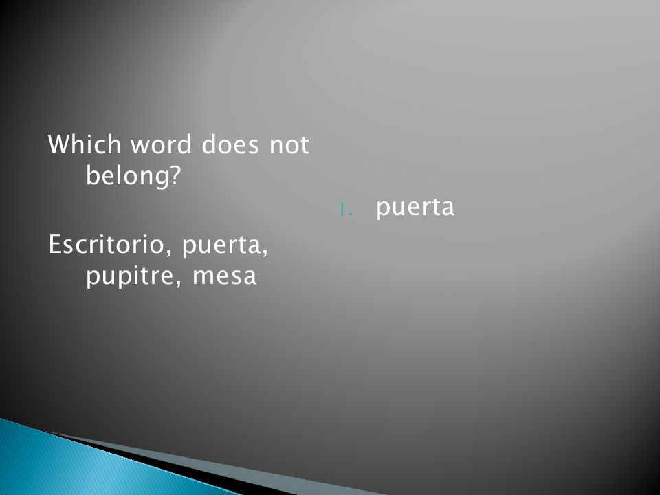 Which word does not belong Escritorio, puerta, pupitre, mesa 1. puerta
