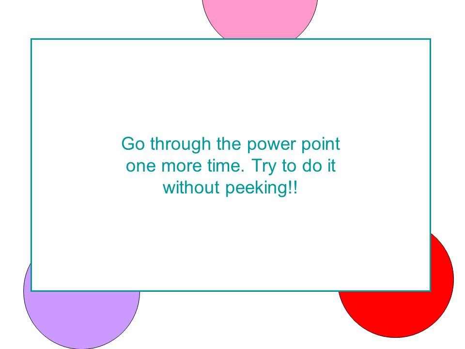 Go through the power point one more time. Try to do it without peeking!!