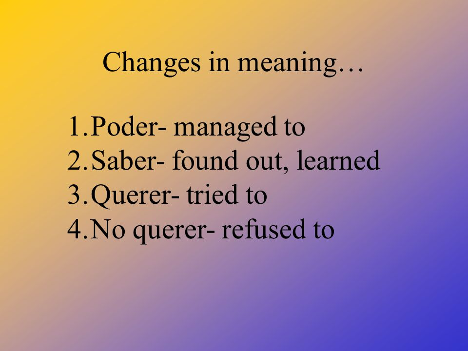 Changes in meaning… 1.Poder- managed to 2.Saber- found out, learned 3.Querer- tried to 4.No querer- refused to