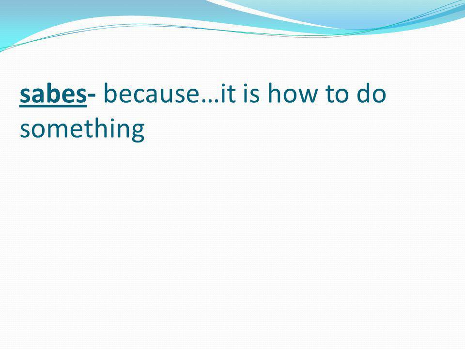 sabes- because…it is how to do something