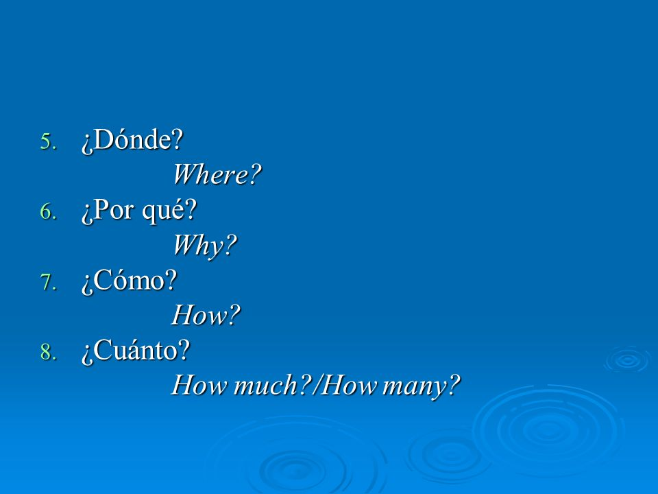 5. ¿Dónde Where 6. ¿Por qué Why 7. ¿Cómo How 8. ¿Cuánto How much /How many