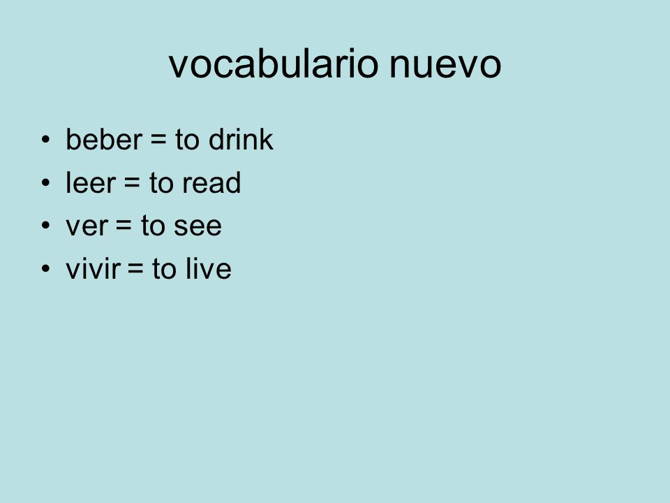 vocabulario nuevo beber = to drink leer = to read ver = to see vivir = to live
