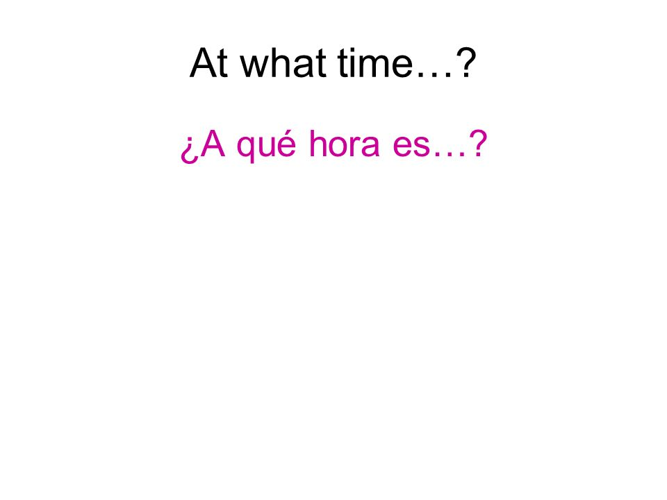 At what time… ¿A qué hora es…