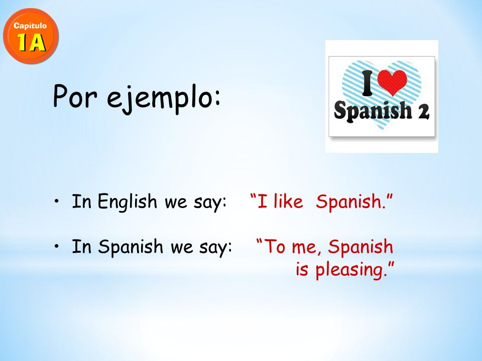El Verbo GUSTAR En español gustar means to be pleasing In English, the equivalent is to like